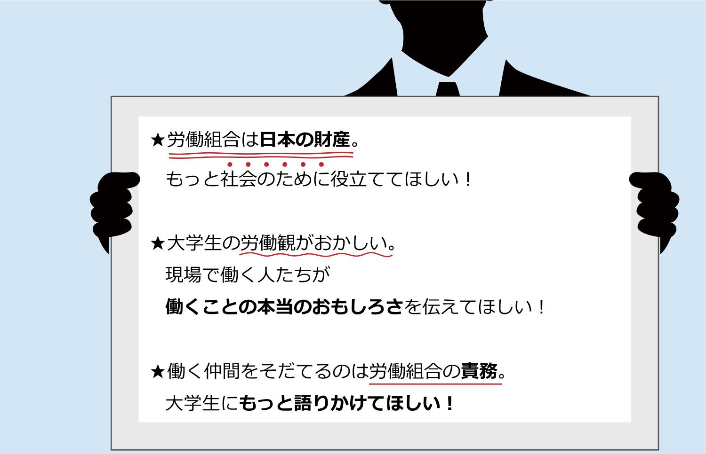 ★労働組合は日本の財産。もっと社会のために役立ててほしい! ★大学生の労働観がおかしい。現場で働く人たちが働くことの本当のおもしろさを伝えてほしい! ★働く仲間をそだてるのは労働組合の責務。大学生にもっと語りかけてほしい!